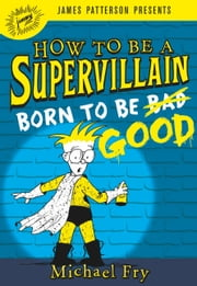 How to Be a Supervillain: Born to Be Good ebook by Michael Fry