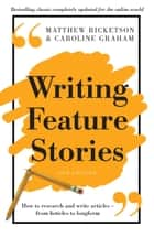 Writing Feature Stories - How to research and write articles - from listicles to longform eBook by Matthew Ricketson, Caroline Graham