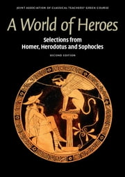 A World of Heroes - Selections from Homer, Herodotus and Sophocles ebook by Joint Association of Classical Teachers' Greek Course