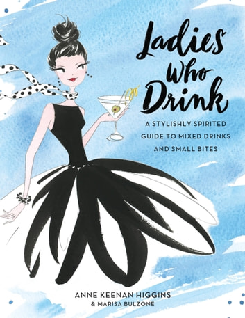 Ladies Who Drink - A Stylishly Spirited Guide to Mixed Drinks and Small Bites ebook by Anne Keenan Higgins