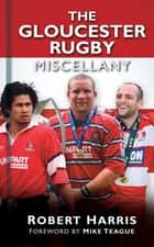 The Gloucester Rugby Miscellany ebook by Robert Harris