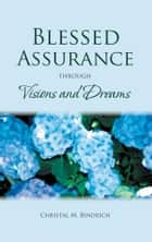 Blessed Assurance through Visions and Dreams ebook by Christal M. Bindrich