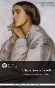 Complete Works of Christina Rossetti (Delphi Classics) ebook by Christina Rossetti,Delphi Classics