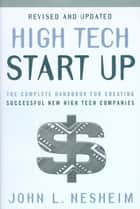 High Tech Start Up, Revised And Updated - The Complete Handbook For Creating Successful New High Tech Companies ebook by John L. Nesheim