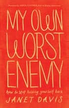 My Own Worst Enemy - How to Stop Holding Yourself Back ebook by Janet Davis, Anita Lustrea