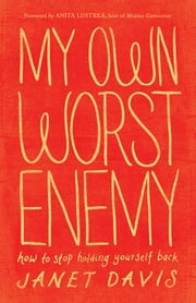 My Own Worst Enemy - How to Stop Holding Yourself Back ebook by Janet Davis,Anita Lustrea