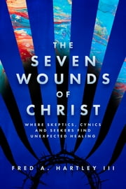 The Seven Wounds of Christ - Where Skeptics, Cynics and Seekers Find Unexpected Healing ebook by Fred A. Hartley III