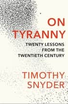 On Tyranny - Twenty Lessons from the Twentieth Century ebook by