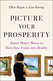Picture Your Prosperity - Smart Money Moves to Turn Your Vision into Reality ebook by Ellen Rogin,Lisa Kueng