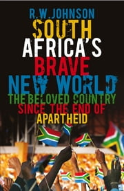 South Africa's Brave New World - The Beloved Country Since the End of Apartheid eBook by R. W. Johnson