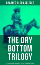 The Dry Bottom Trilogy: The Two-Gun Man, The Coming of the Law & Firebrand Trevison - Thrilling Adventure Novels set in the Town of Dry Bottom, New Mexico ebook by Charles Alden Seltzer