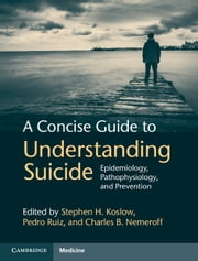 A Concise Guide to Understanding Suicide - Epidemiology, Pathophysiology and Prevention ebook by Stephen H. Koslow,Pedro Ruiz,Charles B. Nemeroff