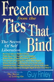Freedom From the Ties That Bind - The Secret of Self Liberation ebook by Guy Finley