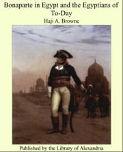 Bonaparte in Egypt and The Egyptians of To-Day ebook by Haji A. Browne