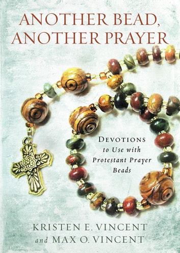 Another Bead Another Prayer - Devotions to Use with Protestant Prayer Beads ebook by Kristen E. Vincent,Max O. Vincent