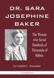 Dr. Sara Josephine Baker: The Woman who Saved Hundreds of Thousand of Babies ebook by Caitlind L. Alexander