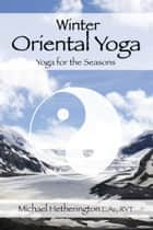 Winter Oriental Yoga: Taoist and Hatha Yoga for the Seasons ebook by Michael Hetherington