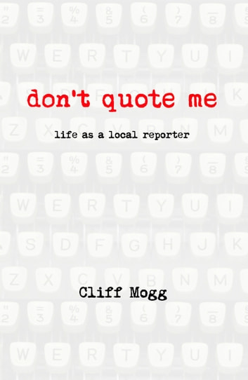 Don't Quote Me - life as a local reporter ebook by Cliff Mogg