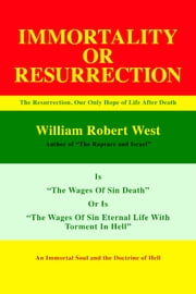 Resurrection or Immortality - The Resurrection, Our Only Hope Of Life After Death ebook by William Robert West