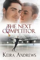 The Next Competitor ebook by Keira Andrews