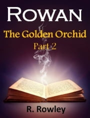 Rowan - The Golden Orchid Part 2 (The Rowan Series) ebook by Richard Rowley