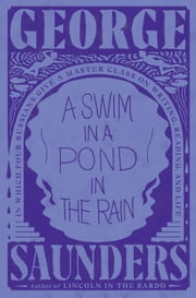 A Swim in a Pond in the Rain - In Which Four Russians Give a Master Class on Writing, Reading, and Life ebook by George Saunders