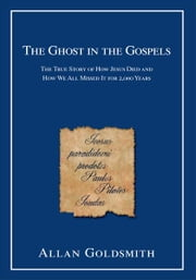 The Ghost in the Gospels - The True Story of How Jesus Died and How We All Missed It for 2,000 Years ebook by Leon Zitzer