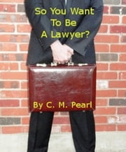 So You Want To Be A Lawyer? ebook by C. M. Pearl