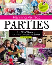 Planning Perfect Parties - The Girls' Guide to Fun, Fresh, Unforgettable Events ebook by Jennifer Lynn Jones