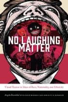 No Laughing Matter - Visual Humor in Ideas of Race, Nationality, and Ethnicity ebook by Angela Rosenthal, David Bindman, Adrian W. B. Randolph