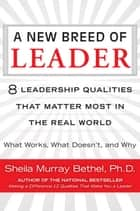 A New Breed of Leader - 8 Leadership Qualities That Matter Most in the Real World What Works, What Doesn't, and Why ebook by Sheila M. Bethel