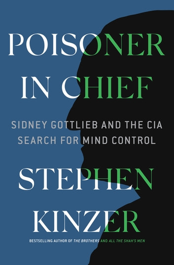 Poisoner in Chief - Sidney Gottlieb and the CIA Search for Mind Control ebook by Stephen Kinzer