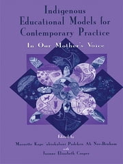 Indigenous Educational Models for Contemporary Practice - In Our Mother's Voice ebook by Maenette K.P. A Benham,Joanne Elizabet Cooper