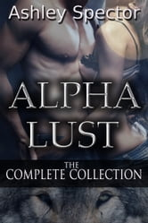Alpha Lust: The Complete Collection ebook by Ashley Spector