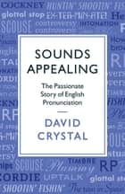 Sounds Appealing - The Passionate Story of English Pronunciation ebook by David Crystal