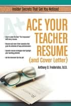 Ace Your Teacher Resume (and Cover Letter) - Insider Secrets That Get You Noticed ebook by Anthony Fredericks