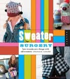 Sweater Surgery: How to Make New Things with Old Sweaters ebook by Stefanie Girard