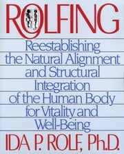Rolfing - Reestablishing the Natural Alignment and Structural Integration of the Human Body for Vitality and Well-Being ebook by Ida P. Rolf, Ph.D.