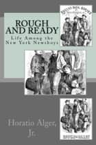 Rough and Ready (Illustrated Edition) - Life Among the New York Newsboys ebook by Horatio Alger, Jr.