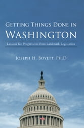Getting Things Done in Washington - Lessons for Progressives from Landmark Legislation ebook by Joseph H. Boyett, Ph.D.