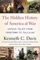 The Hidden History of America at War - Untold Tales from Yorktown to Fallujah ebook by Kenneth C. Davis