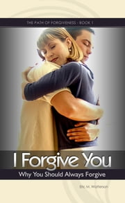 I Forgive You: Why You Should Always Forgive ebook by Eric Watterson