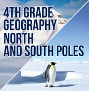 4th Grade Geography: North and South Poles - Fourth Grade Books Polar Regions for Kids ebook by Baby Professor