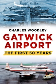 Gatwick Airport - The First 50 Years ebook by Charles Woodley