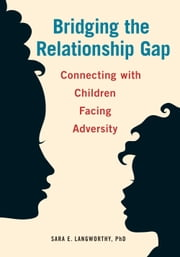 Bridging the Relationship Gap - Connecting with Children Facing Adversity ebook by Sara  E. Langworthy