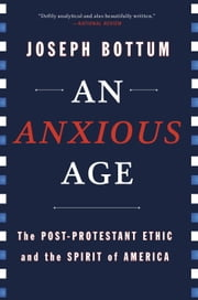 An Anxious Age - The Post-Protestant Ethic and the Spirit of America ebook by Joseph Bottum