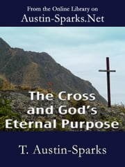 The Cross and God's Eternal Purpose ebook by T. Austin-Sparks