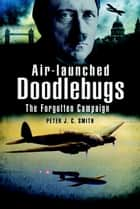 Air-Launched Doodlebugs - The Forgotten Campaign ebook by Peter Smith