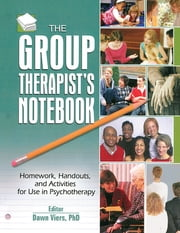 The Group Therapist's Notebook - Homework, Handouts, and Activities for Use in Psychotherapy ebook by Dawn Viers