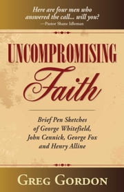 Uncompromising Faith - Brief Pen Sketches of George Whitefield, John Cennick, George Fox, and Henry Alline ebook by Greg Gordon